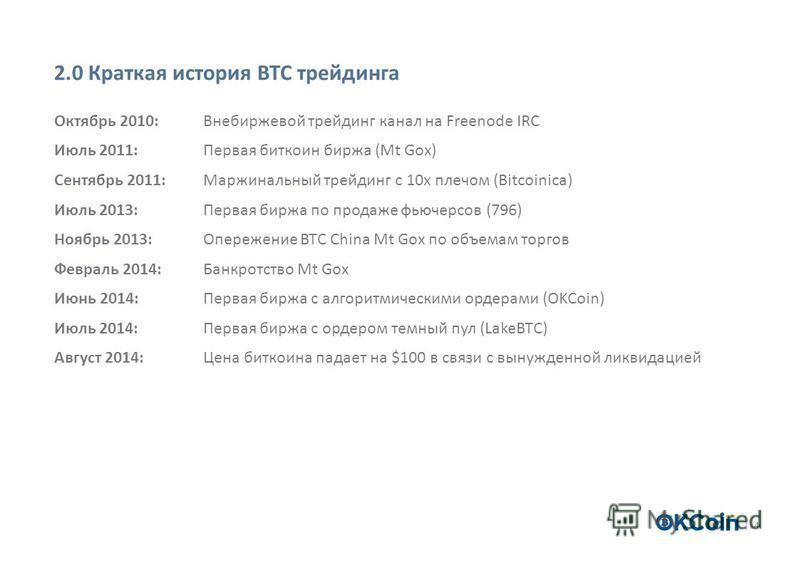 4 2.0 Краткая история BTC трейдинга Октябрь 2010: Внебиржевой трейдинг канал на Freenode IRC Июль 2011:Первая биткоин биржа (Mt Gox) Сентябрь 2011: Маржинальный трейдинг с 10 х плечом (Bitcoinica) Июль 2013: Первая биржа по продаже фьючерсов (796) Но
