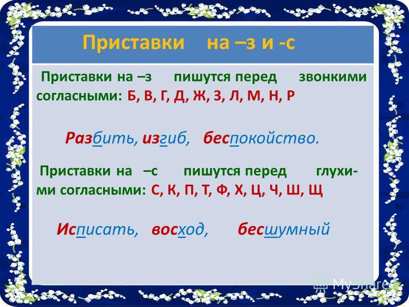 Приставки на –з и -с Приставки на –з пишутся перед звонкими согласными: Б, В, Г, Д, Ж, З, Л, М, Н, Р Разбить, изгиб, беспокойство. Приставки на –с пишутся перед глухи- ми согласными: С, К, П, Т, Ф, Х, Ц, Ч, Ш, Щ Исписать, восход, бесшумный