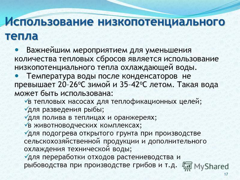 Использование низкопотенциального тепла Важнейшим мероприятием для уменьшения количества тепловых сбросов является использование низкопотенциального тепла охлаждающей воды. Температура воды после конденсаторов не превышает 20–26 о С зимой и 35–42 о С