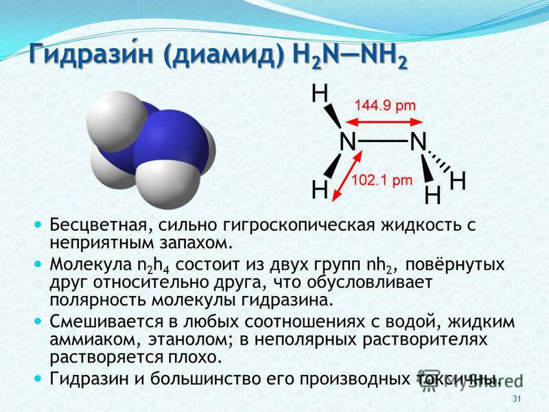 Гидразин (диамид) H 2 NNH 2 Бесцветная, сильно гигроскопическая жидкость с неприятным запахом. Молекула n 2 h 4 состоит из двух групп nh 2, повёрнутых друг относительно друга, что обусловливает полярность молекулы гидразина. Смешивается в любых соотн