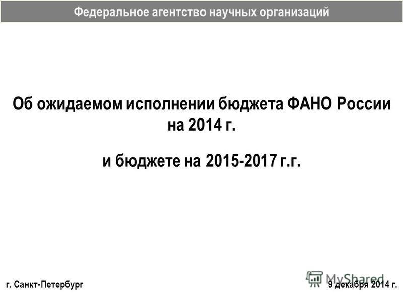 Федеральное агентство научных организаций Об ожидаемом исполнении бюджета ФАНО России на 2014 г. и бюджете на 2015-2017 г.г. г. Санкт-Петербург 9 декабря 2014 г.