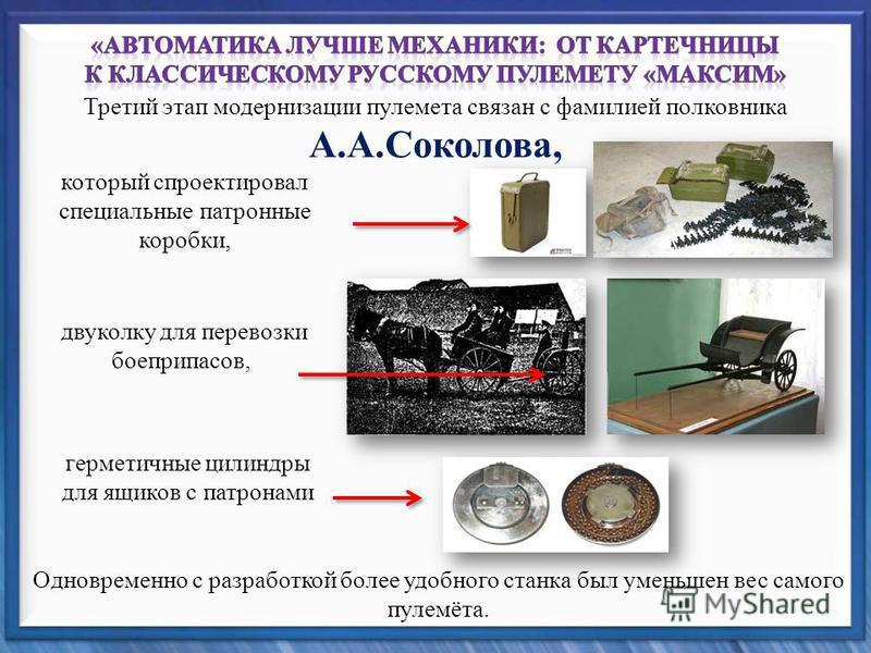 Третий этап модернизации пулемета связан с фамилией полковника А.А.Соколова, который спроектировал специальные патронные коробки, Одновременно с разработкой более удобного станка был уменьшен вес самого пулемёта. двуколку для перевозки боеприпасов, г