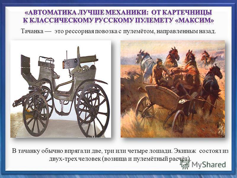 Тачанка это рессорная повозка с пулемётом, направленным назад. В тачанку обычно впрягали две, три или четыре лошади. Экипаж состоял из двух-трех человек (возница и пулемётный расчёт).