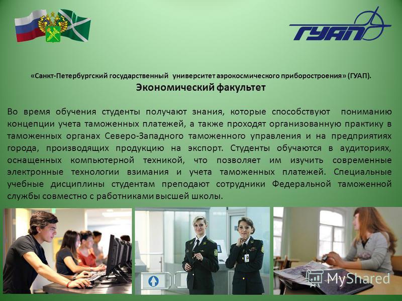 «Санкт-Петербургский государственный университет аэрокосмического приборостроения» (ГУАП). Экономический факультет Во время обучения студенты получают знания, которые способствуют пониманию концепции учета таможенных платежей, а также проходят органи