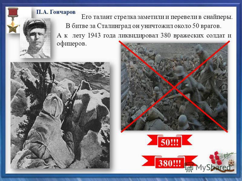 50!!! 380!!! П.А. Гончаров Его талант стрелка заметили и перевели в снайперы. В битве за Сталинград он уничтожил около 50 врагов. А к лету 1943 года ликвидировал 380 вражеских солдат и офицеров.