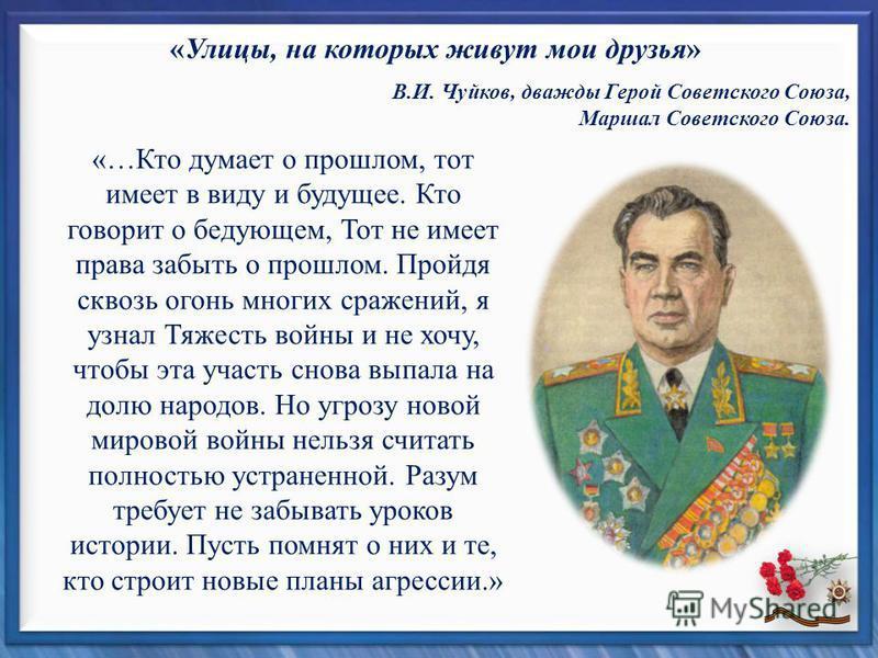 «Улицы, на которых живут мои друзья» В.И. Чуйков, дважды Герой Советского Союза, Маршал Советского Союза. «…Кто думает о прошлом, тот имеет в виду и будущее. Кто говорит о бедующем, Тот не имеет права забыть о прошлом. Пройдя сквозь огонь многих сраж