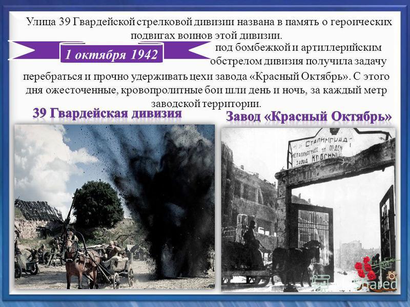 1 октября 1942 Улица 39 Гвардейской стрелковой дивизии названа в память о героических подвигах воинов этой дивизии. под бомбежкой и артиллерийским обстрелом дивизия получила задачу перебраться и прочно удерживать цехи завода «Красный Октябрь». С этог