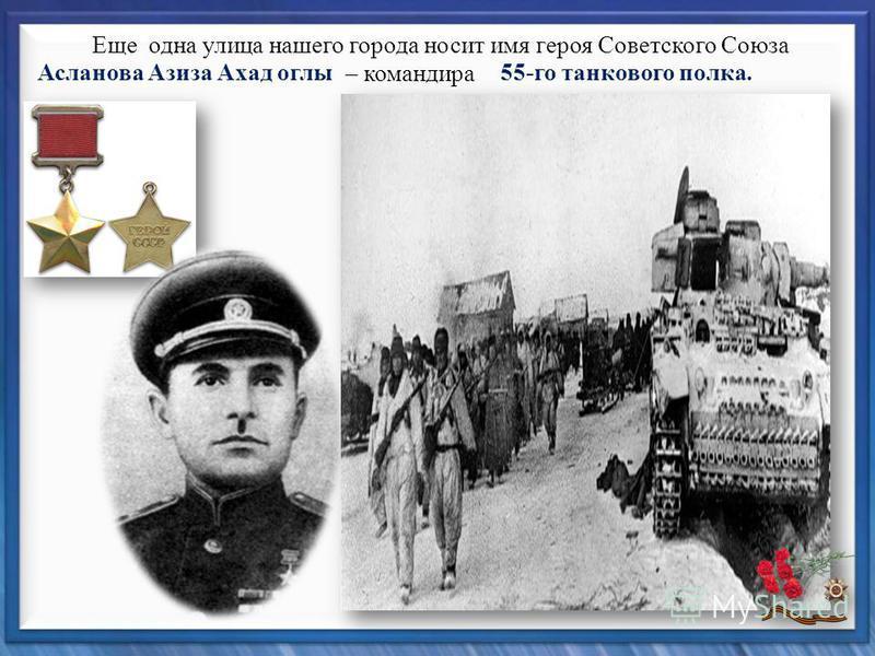 Асланова Азиза Ахад оглы 55-го танкового полка. Еще одна улица нашего города носит имя героя Советского Союза – командира
