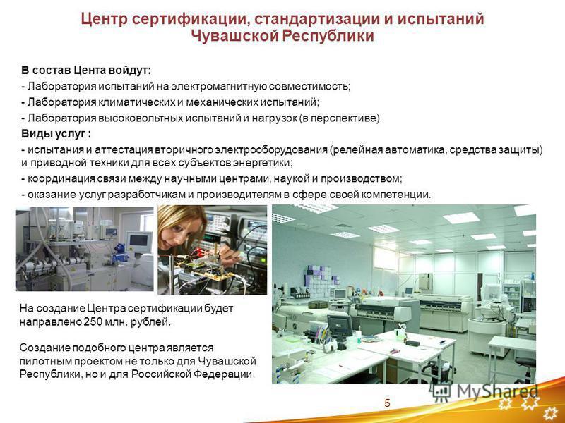 Центр сертификации, стандартизации и испытаний Чувашской Республики В состав Цента войдут: - Лаборатория испытаний на электромагнитную совместимость; - Лаборатория климатических и механических испытаний; - Лаборатория высоковольтных испытаний и нагру