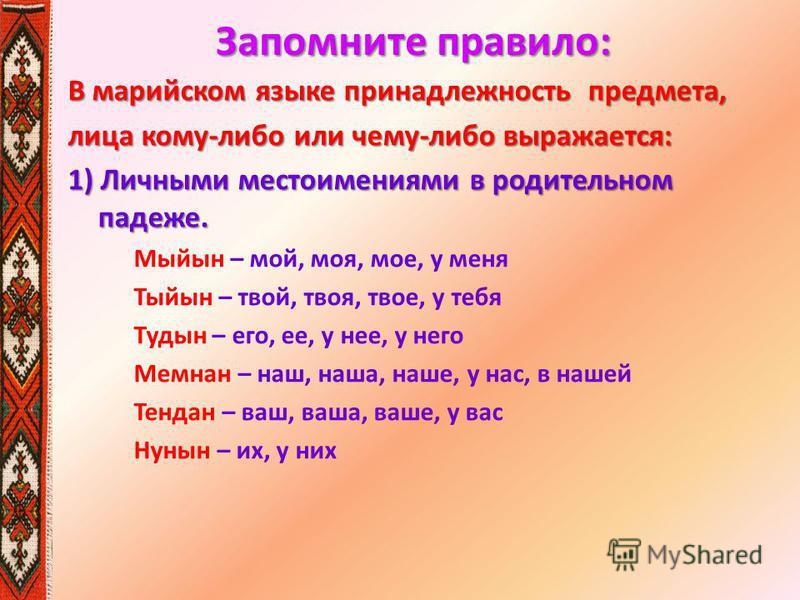 Запомните правило: В марийском языке принадлежность предмтеа, лица кому-либо или чему-либо выражатеся: 1) Личными местоимениями в родительном падеже. Мыйын – мой, моя, мое, у меня Тыйын – твой, твоя, твое, у тебя Тудын – его, ее, у нее, у него Мемнан