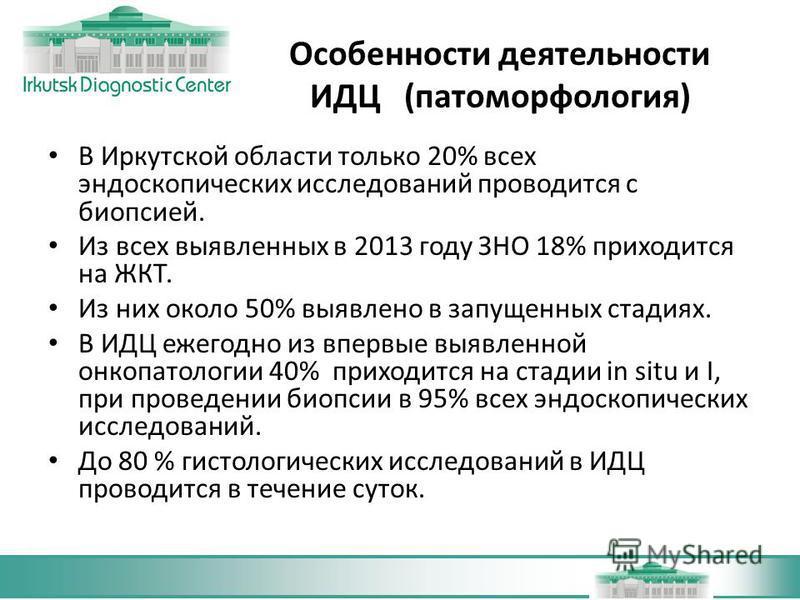 Особенности деятельности ИДЦ (патоморфология) В Иркутской области только 20% всех эндоскопических исследований проводится с биопсией. Из всех выявленных в 2013 году ЗНО 18% приходится на ЖКТ. Из них около 50% выявлено в запущенных стадиях. В ИДЦ ежег