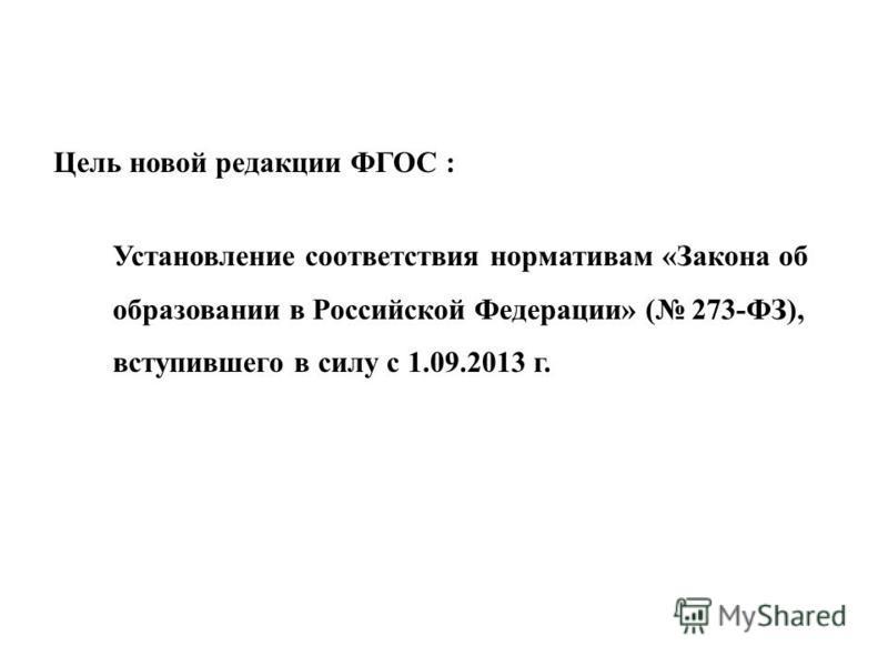 Цель новой редакции ФГОС : Установление соответствия нормативам «Закона об образовании в Российской Федерации» ( 273-ФЗ), вступившего в силу с 1.09.2013 г.