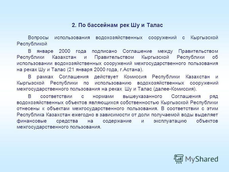 2. По бассейнам рек Шу и Талас Вопросы использования водохозяйственных сооружений с Кыргызской Республикой В январе 2000 года подписано Соглашение между Правительством Республики Казахстан и Правительством Кыргызской Республики об использовании водох