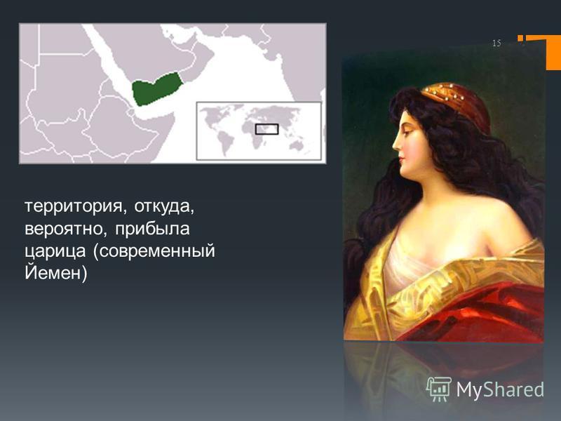 территория, откуда, вероятно, прибыла царица (современный Йемен) 15