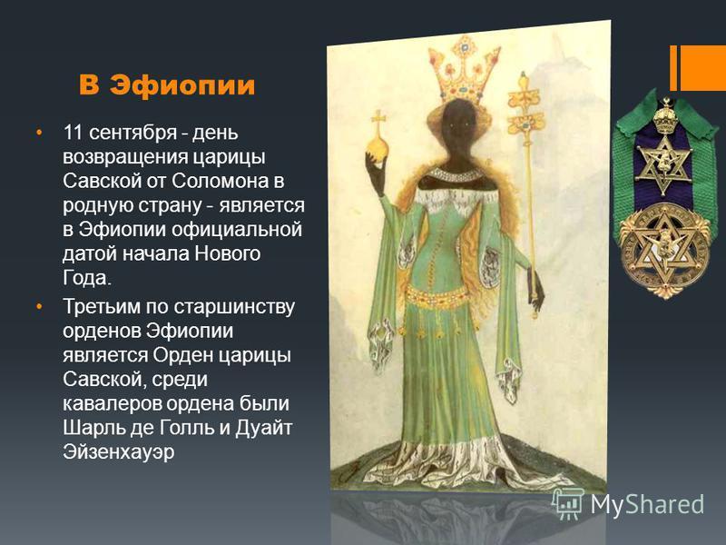В Эфиопии 11 сентября - день возвращения царицы Савской от Соломона в родную страну - является в Эфиопии официальной датой начала Нового Года. Третьим по старшинству орденов Эфиопии является Орден царицы Савской, среди кавалеров ордена были Шарль де