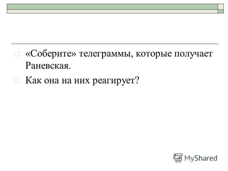 «Соберите» телеграммы, которые получает Раневская. Как она на них реагирует?