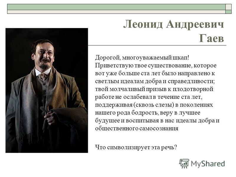 Леонид Андреевич Гаев Дорогой, многоуважаемый шкаф! Приветствую твое существование, которое вот уже больше ста лет было направлено к светлым идеалам добра и справедливости; твой молчаливый призыв к плодотворной работе не ослабевал в течение ста лет,