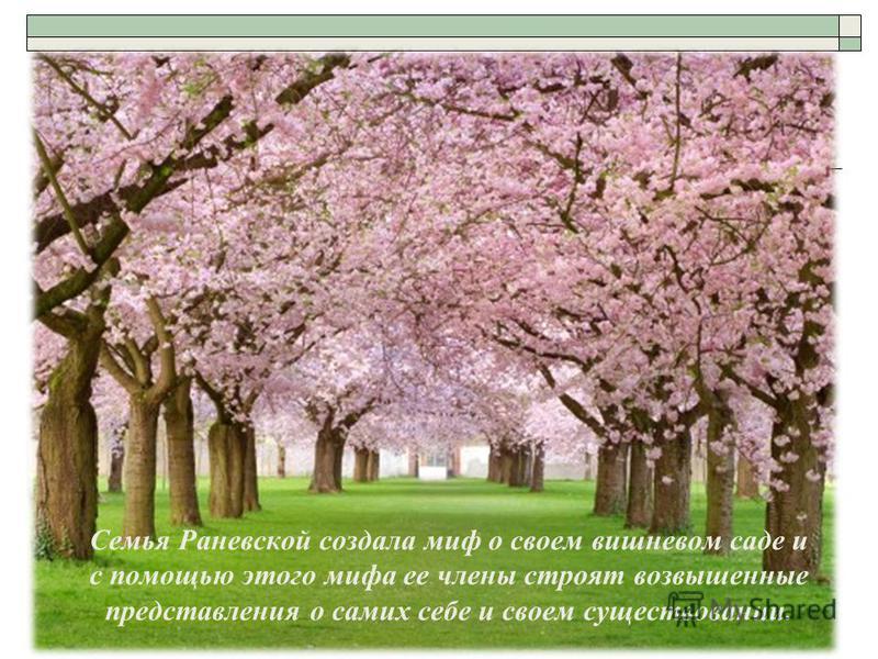 Семья Раневской создала миф о своем вишневом саде и с помощью этого мифа ее члены строят возвышенные представления о самих себе и своем существовании.