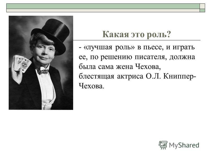 Какая это роль? - «лучшая роль» в пьесе, и играть ее, по решению писателя, должна была сама жена Чехова, блестящая актриса О.Л. Книппер- Чехова.