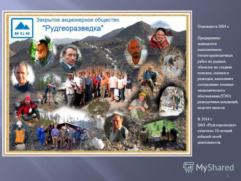 1 Основано в 2004 г. Предприятие занимается выполнением геологоразведочных работ на рудных объектах на стадиях поисков, оценки и разведки, выполняет составление технико - экономического обоснования ( ТЭО ) разведочных кондиций, подсчет запасов. В 201