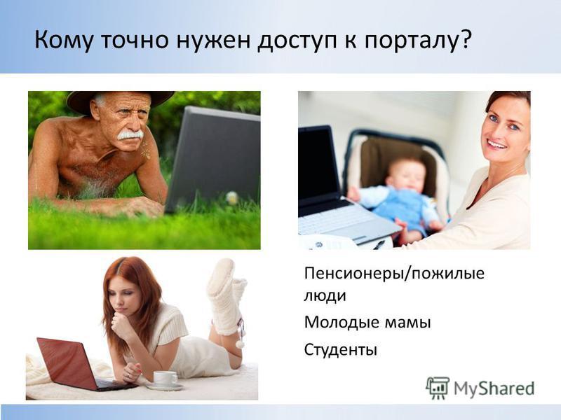 Кому точно нужен доступ к порталу? Пенсионеры/пожилые люди Молодые мамы Студенты