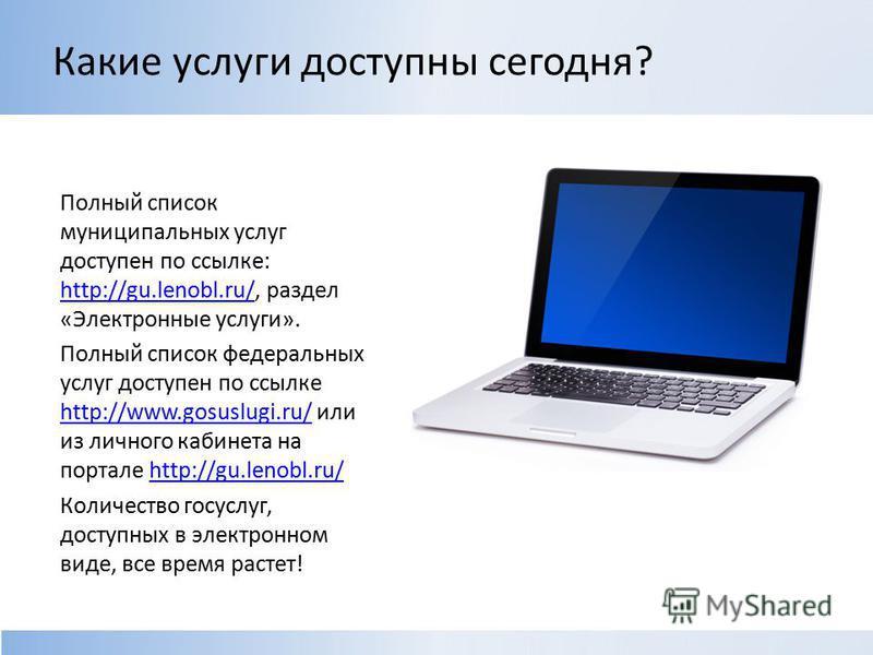 Какие услуги доступны сегодня? Полный список муниципальных услуг доступен по ссылке: http://gu.lenobl.ru/, раздел «Электронные услуги». http://gu.lenobl.ru/ Полный список федеральных услуг доступен по ссылке http://www.gosuslugi.ru/ или из личного ка
