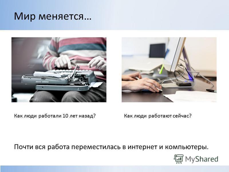 Мир меняется… Как люди работали 10 лет назад?Как люди работают сейчас? Почти вся работа переместилась в интернет и компьютеры.