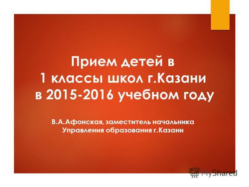 Прием детей в 1 классы школ г.Казани в 2015-2016 учебном году В.А.Афонская, заместитель начальника Управления образования г.Казани