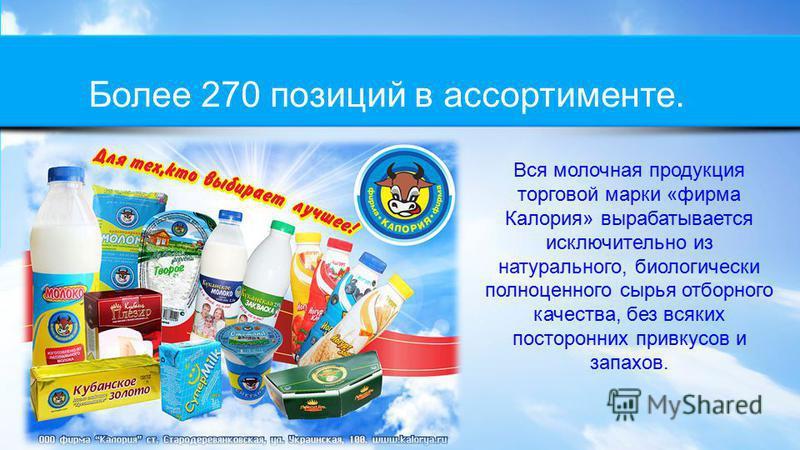 Более 270 позиций в ассортименте. Вся молочная продукция торговой марки «фирма Калория» вырабатывается исключительно из натурального, биологически полноценного сырья отборного качества, без всяких посторонних привкусов и запахов.