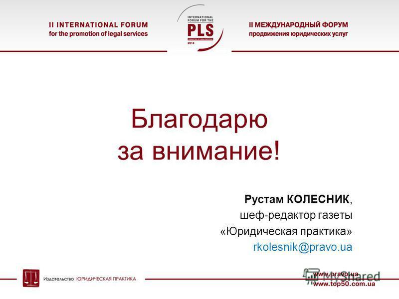 Благодарю за внимание! Рустам КОЛЕСНИК, шеф-редактор газеты «Юридическая практика» rkolesnik@pravo.ua