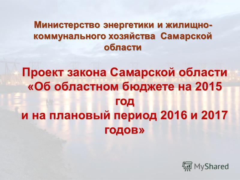Проект закона Самарской области «Об областном бюджете на 2015 год и на плановый период 2016 и 2017 годов» Министерство энергетики и жилищно- коммунального хозяйства Самарской области