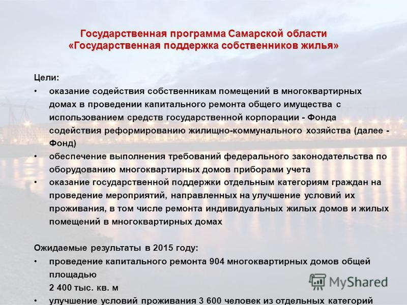 Государственная программа Самарской области «Государственная поддержка собственников жилья» Цели: оказание содействия собственникам помещений в многоквартирных домах в проведении капитального ремонта общего имущества с использованием средств государс