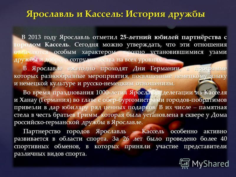 В 2013 году Ярославль отметил 25-летний юбилей партнёрства с городом Кассель. Сегодня можно утверждать, что эти отношения отличаются особым характером, прочно установившимися узами дружбы и доброго сотрудничества на всех уровнях. В Ярославле ежегодно