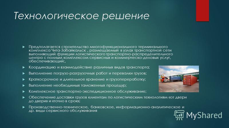 Технологическое решение Предполагается строительство многофункционального терминального комплекса Чита-Забайкальск, размещаемый в узлах транспортной сети выполняющий функции логистического транспортно-распределительного центра с полным комплексом сер