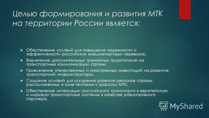Целью формирования и развития МТК на территории России является: Обеспечение условий для повышения надежности и эффективности российских внешнеторговых перевозок; Вовлечение дополнительных транзитных грузопотоков на транспортные коммуникации страны;
