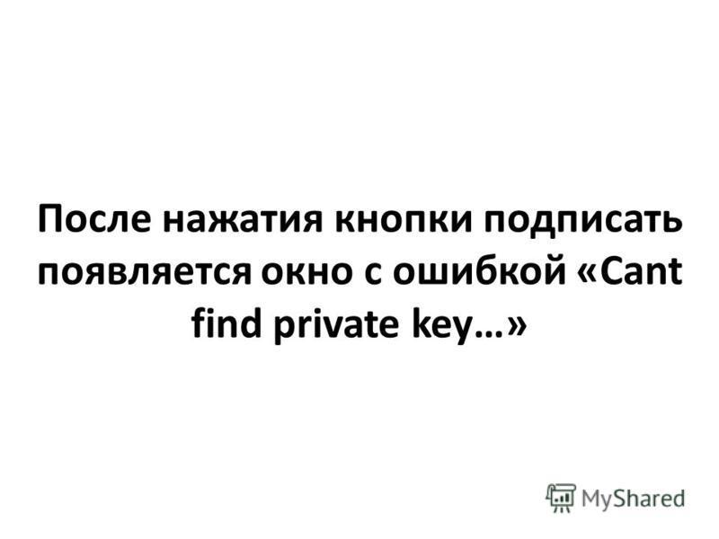 После нажатия кнопки подписать появляется окно с ошибкой «Cant find private key…»