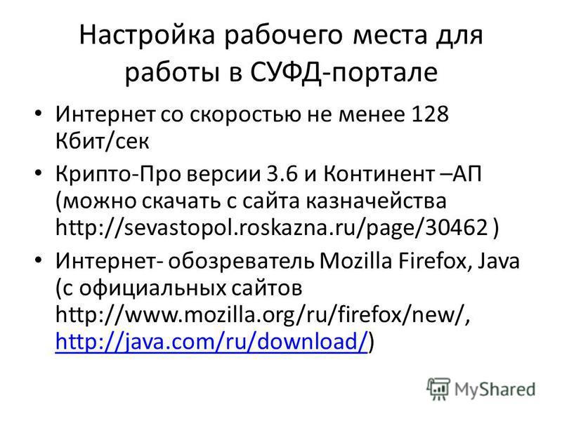 Настройка рабочего места для работы в СУФД-портале Интернет со скоростью не менее 128 Кбит/сек Крипто-Про версии 3.6 и Континент –АП (можно скачать с сайта казначейства http://sevastopol.roskazna.ru/page/30462 ) Интернет- обозреватель Mozilla Firefox