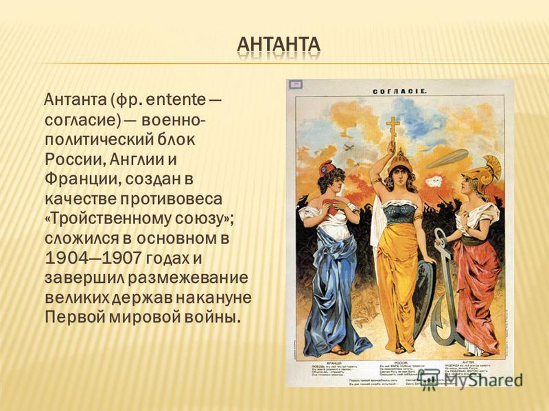 Антанта (фр. entente согласие) военно- политический блок России, Англии и Франции, создан в качестве противовеса «Тройственному союзу»; сложился в основном в 19041907 годах и завершил размежевание великих держав накануне Первой мировой войны.