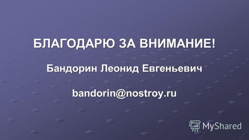 БЛАГОДАРЮ ЗА ВНИМАНИЕ! Бандорин Леонид Евгеньевич bandorin@nostroy.ru