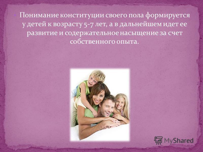 Понимание конституции своего пола формируется у детей к возрасту 5-7 лет, а в дальнейшем идет ее развитие и содержательное насыщение за счет собственного опыта.