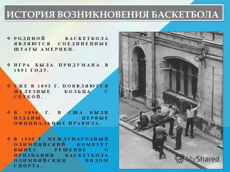 ИСТОРИЯ ВОЗНИКНОВЕНИЯ БАСКЕТБОЛА РОДИНОЙ БАСКЕТБОЛА ЯВЛЯЮТСЯ СОЕДИНЕННЫЕ ШТАТЫ АМЕРИКИ. ИГРА БЫЛА ПРИДУМАНА В 1891 ГОДУ. УЖЕ В 1893 Г. ПОЯВЛЯЮТСЯ ЖЕЛЕЗНЫЕ КОЛЬЦА С СЕТКОЙ. В 1894 Г. В США БЫЛИ ИЗДАНЫ ПЕРВЫЕ ОФИЦИАЛЬНЫЕ ПРАВИЛА. В 1935 Г. МЕЖДУНАРОДНЫ