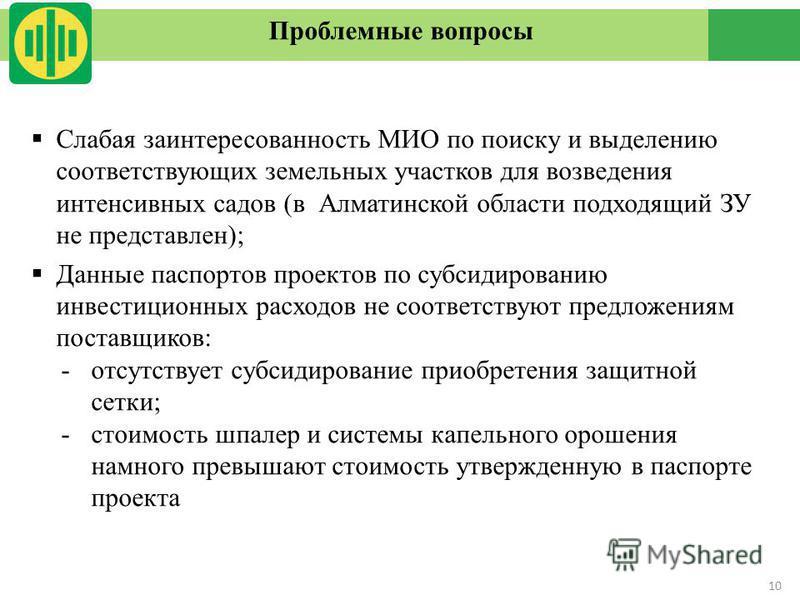 10 Проблемные вопросы Слабая заинтересованность МИО по поиску и выделению соответствующих земельных участков для возведения интенсивных садов (в Алматинской области подходящий ЗУ не представлен); Данные паспортов проектов по субсидированию инвестицио