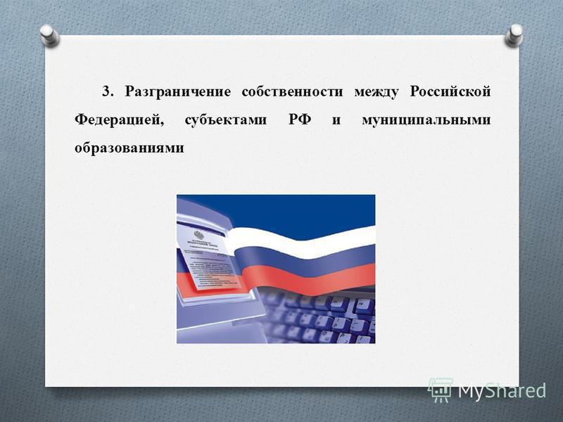 3. Разграничение собственности между Российской Федерацией, субъектами РФ и муниципальными образованиями