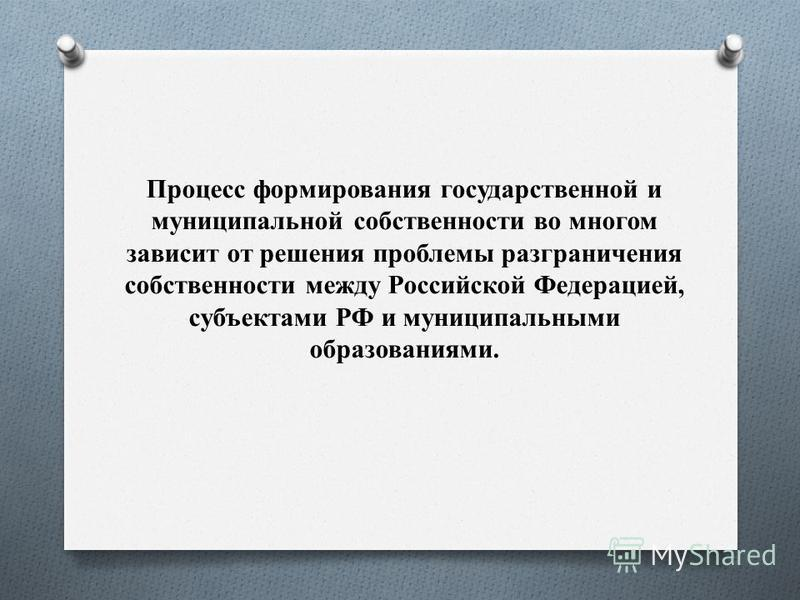 Процесс формирования государственной и муниципальной собственности во многом зависит от решения проблемы разграничения собственности между Российской Федерацией, субъектами РФ и муниципальными образованиями.