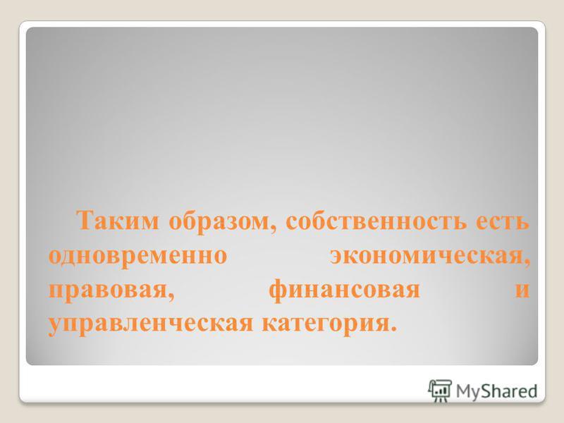 Таким образом, собственность есть одновременно экономическая, правовая, финансовая и управленческая категория.