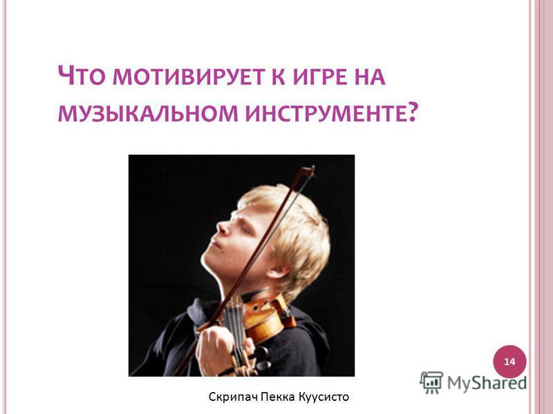 Ч ТО МОТИВИРУЕТ К ИГРЕ НА МУЗЫКАЛЬНОМ ИНСТРУМЕНТЕ ? 14 Скрипач Пекка Куусисто