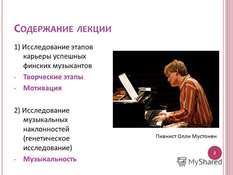 С ОДЕРЖАНИЕ ЛЕКЦИИ 2 1) Исследование этапов карьеры успешных финских музыкантов - Творческие этапы - Мотивация 2) Исследование музыкальных наклонностей (генетическое исследование) - Музыкальность Пианист Олли Мустонен