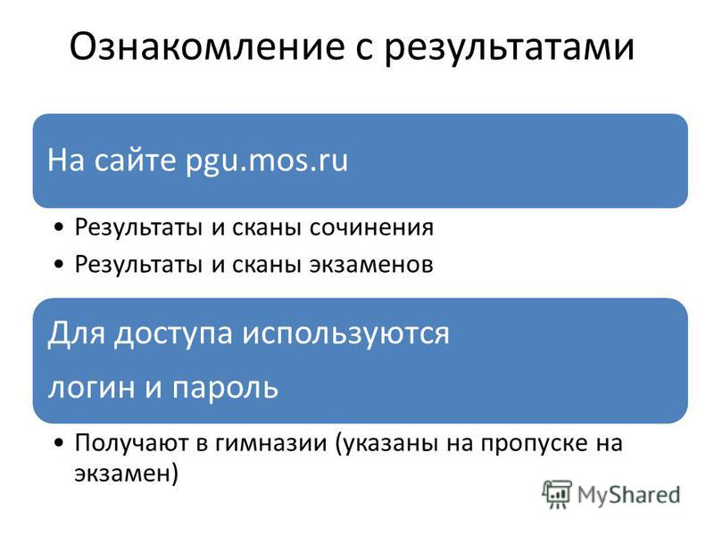 Ознакомление с результатами На сайте pgu.mos.ru Результаты и сканы сочинения Результаты и сканы экзаменов Для доступа используются логин и пароль Получают в гимназии (указаны на пропуске на экзамен)