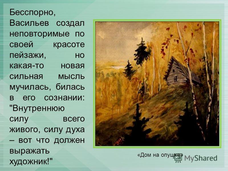 Бесспорно, Васильев создал неповторимые по своей красоте пейзажи, но какая-то новая сильная мысль мучилась, билась в его сознании: Внутреннюю силу всего живого, силу духа – вот что должен выражать художник! «Дом на опушке»