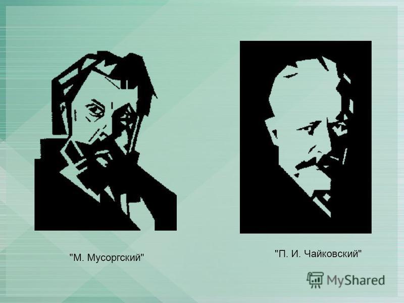 П. И. Чайковский М. Мусоргский